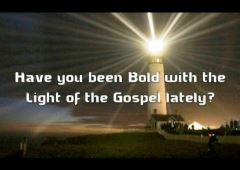 Have you been bold with the light of the Gospel lately?